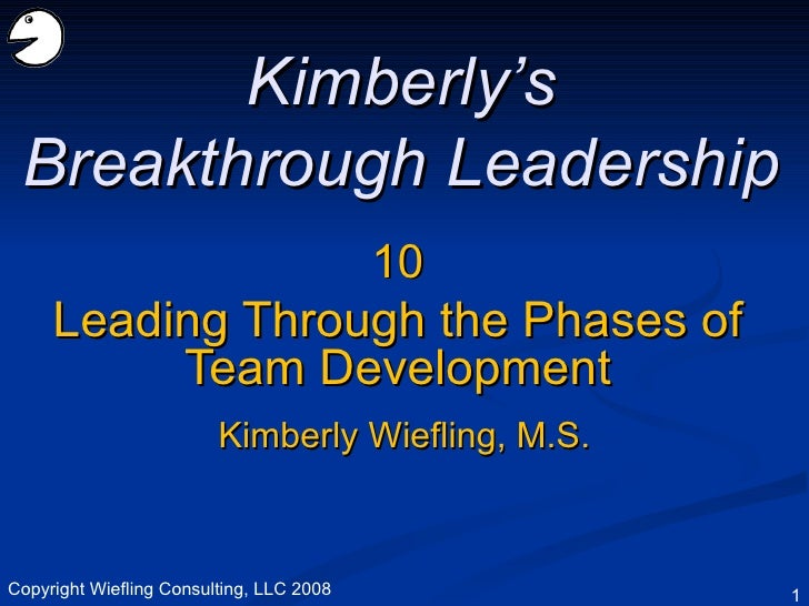 10 Leading Through the Phases of Team Development Kimberly's Breakthrough Leadership Kimberly Wiefling, M.S. Copyright Wie...
