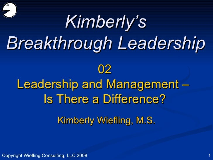 02 Leadership and Management –  Is There a Difference? Kimberly's Breakthrough Leadership Kimberly Wiefling, M.S. Copyrigh...