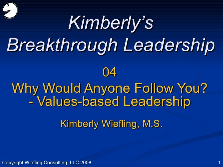 04 Why Would Anyone Follow You? - Values-based Leadership Kimberly's Breakthrough Leadership Kimberly Wiefling, M.S. Copyr...