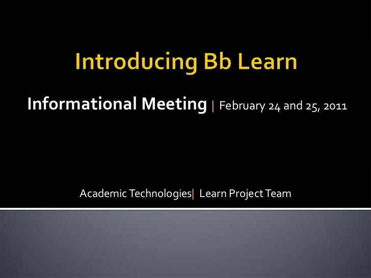 Introducing Bb Learn <br />Informational Meeting    February 24 and 25, 2011<br />Academic Technologies   Learn Project Te...