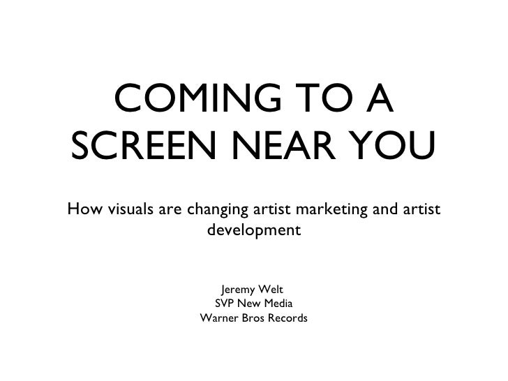 COMING TO A SCREEN NEAR YOU <ul><li>How visuals are changing artist marketing and artist development </li></ul>Jeremy Welt...