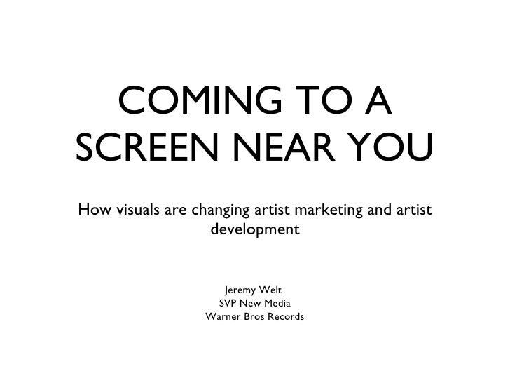 COMING TO A SCREEN NEAR YOU <ul><li>How visuals are changing artist marketing and artist development </li></ul>Jeremy Welt...