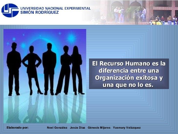 El Recurso Humano es la diferencia entre una Organización exitosa y una que no lo es.  Noel González  Jesús Díaz  Génesis ...
