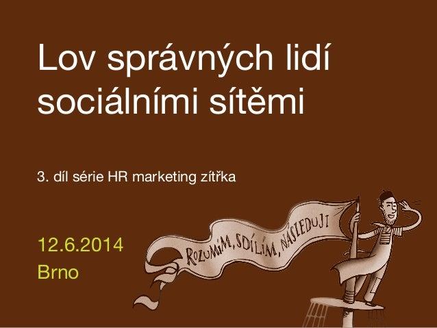 Lov správných lidí sociálními sítěmi   3. díl série HR marketing zítřka 12.6.2014 Brno