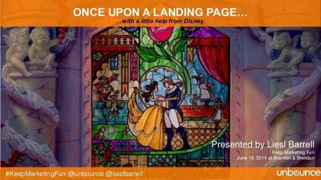 #KeepMarketingFun @unbounce @lieslbarrell ONCE UPON A LANDING PAGE… …with a little help from Disney. Presented by Liesl Ba...