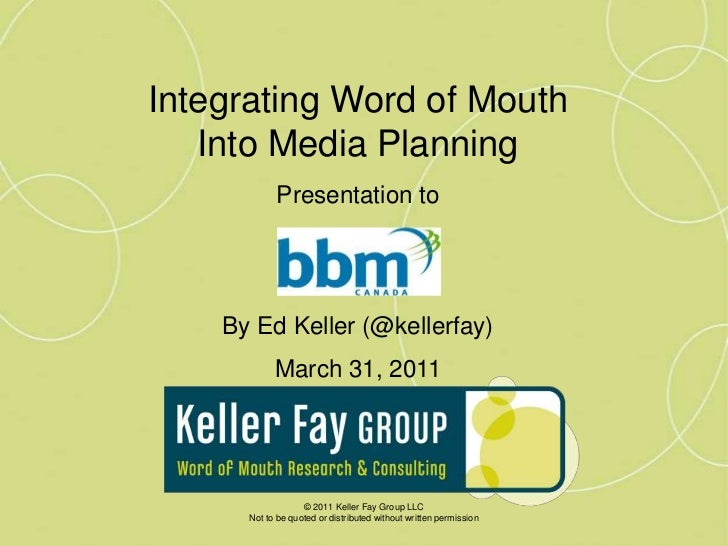 Integrating Word of Mouth <br />Into Media Planning<br />Presentation to<br />By Ed Keller (@kellerfay)<br />March 31, 201...