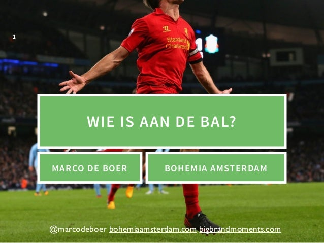@marcodeboer bohemiaamsterdam.com bigbrandmoments.com WIE IS AAN DE BAL? 1 MARCO DE BOER BOHEMIA AMSTERDAM