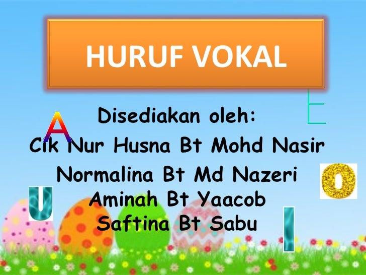 HURUF VOKAL      Disediakan oleh:Cik Nur Husna Bt Mohd Nasir   Normalina Bt Md Nazeri     Aminah Bt Yaacob      Saftina Bt...