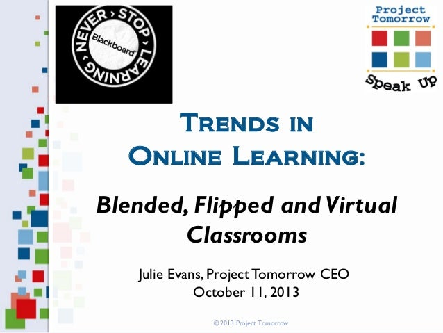 Trends in Online Learning: Blended, Flipped and Virtual Classrooms Julie Evans, Project Tomorrow CEO October 11, 2013 © 20...