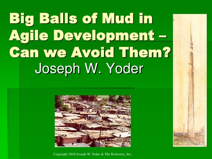 Big Balls of Mud in Agile Development – Can we Avoid Them?    Joseph W. Yoder          Copyright 2010 Joseph W. Yoder & Th...