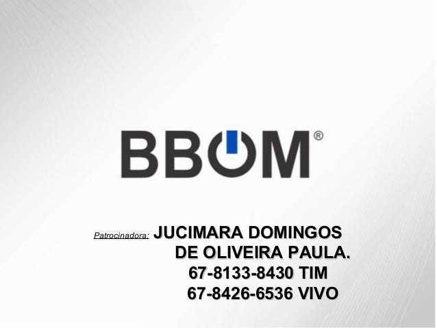 Patrocinadora:  JUCIMARA DOMINGOS DE OLIVEIRA PAULA. 67-8133-8430 TIM 67-8426-6536 VIVO
