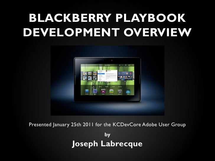 BLACKBERRY PLAYBOOKDEVELOPMENT OVERVIEWPresented January 25th 2011 for the KCDevCore Adobe User Group                     ...