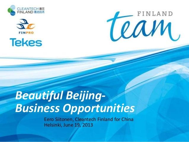 Beautiful Beijing-Business OpportunitiesEero Siitonen, Cleantech Finland for ChinaHelsinki, June 19, 2013