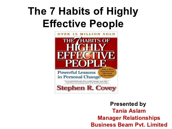 The 7 Habits of Highly Effective People Presented by  Tania Aslam Manager Relationships Business Beam Pvt. Limited