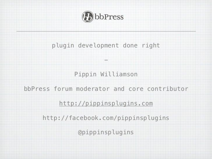 plugin development done right                     -             Pippin WilliamsonbbPress forum moderator and core contribu...