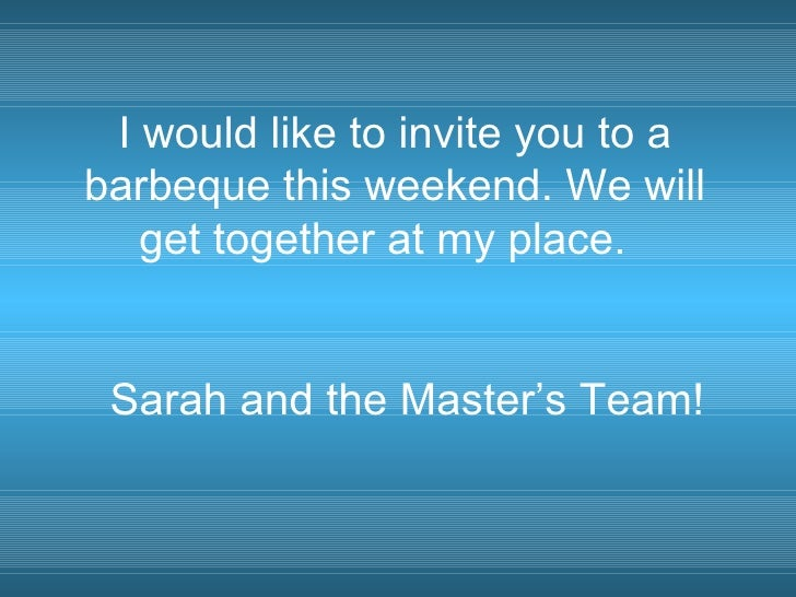 I would like to invite you to a barbeque this weekend. We will get together at my place.  Sarah and the Master's Team!
