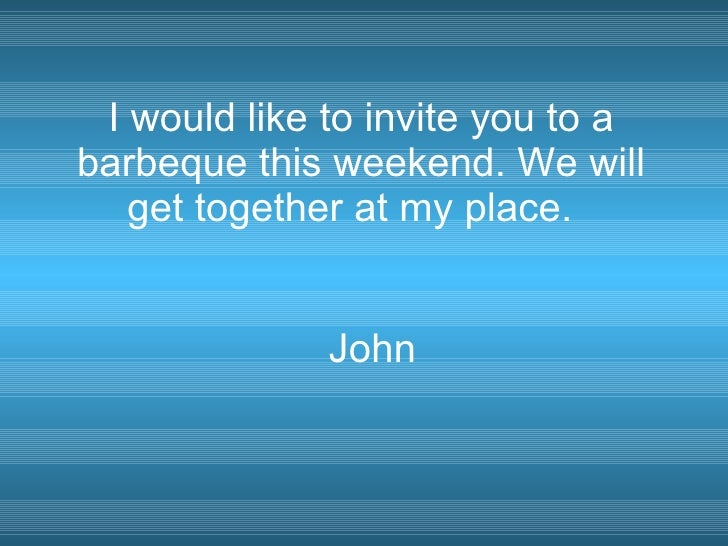 I would like to invite you to a barbeque this weekend. We will get together at my place.  John