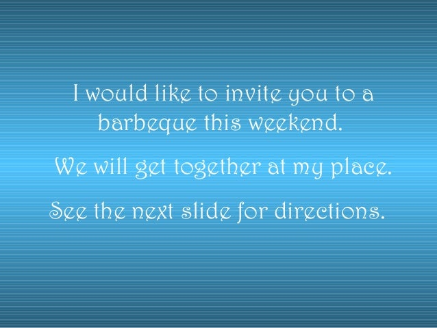I would like to invite you to abarbeque this weekend.We will get together at my place.See the next slide for directions.