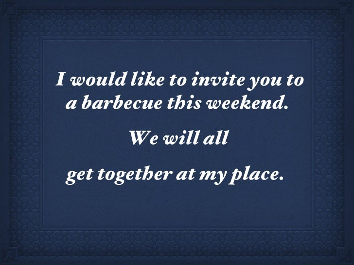 I would like to invite you to a barbecue this weekend.  We will all  get together at my place.