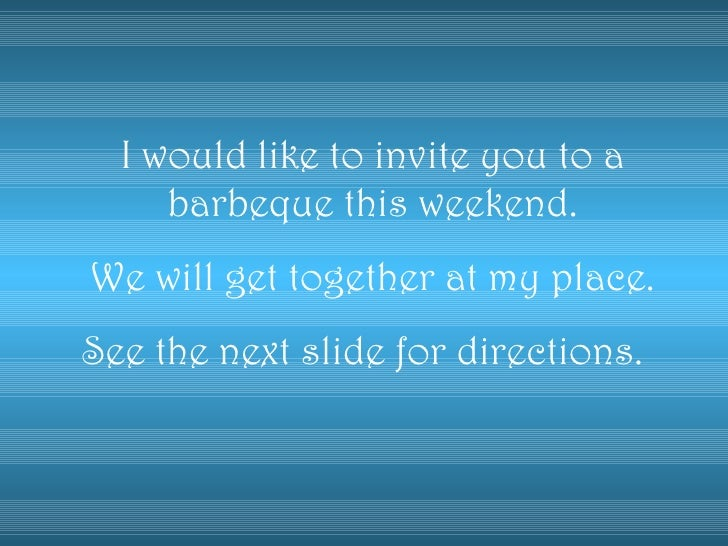 I would like to invite you to a barbeque this weekend. We will get together at my place. See the next slide for directions.