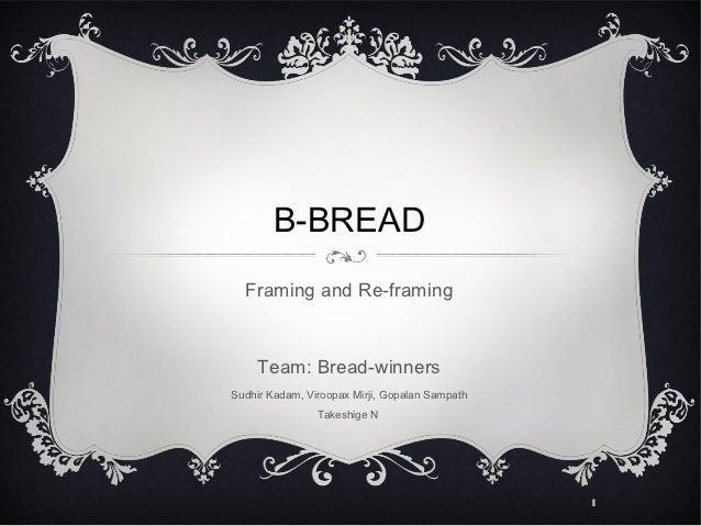 B-BREAD  Framing and Re-framing     Team: Bread-winnersSudhir Kadam, Viroopax Mirji, Gopalan Sampath                Takesh...