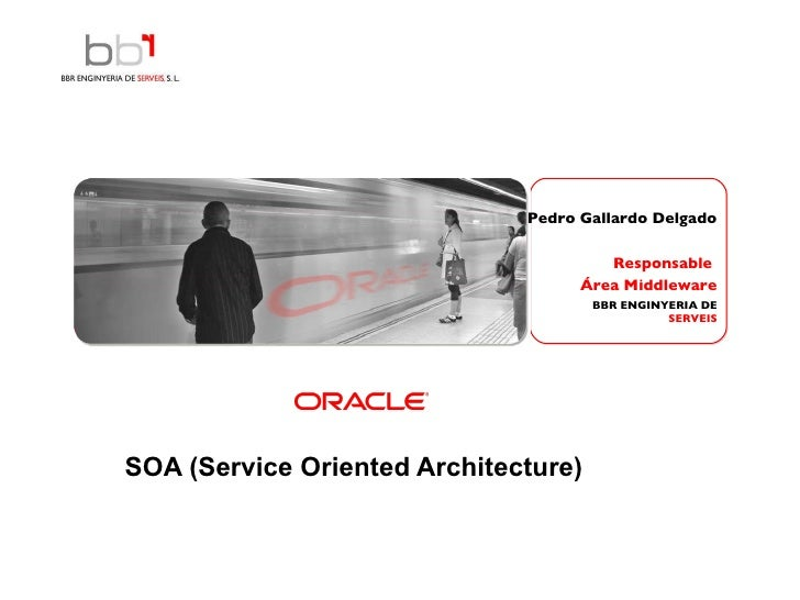 SOA (Service Oriented Architecture)     Pedro Gallardo Delgado Responsable  Área Middleware