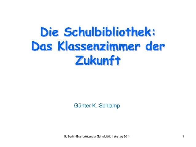 Die Schulbibliothek: Das Klassenzimmer der Zukunft Günter K. Schlamp 5. Berlin-Brandenburger Schulbibliothekstag 2014 1