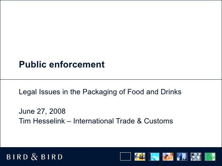 Public enforcement Legal Issues in the Packaging of Food and Drinks June 27, 2008 Tim Hesselink – International Trade & Cu...