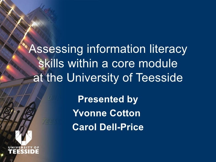 Assessing information literacy   skills within a core module  at the University of Teesside          Presented by         ...