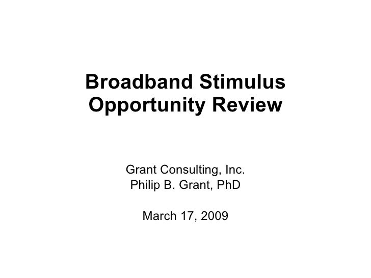 Broadband Stimulus Opportunity Review Grant Consulting, Inc. Philip B. Grant, PhD March 17, 2009