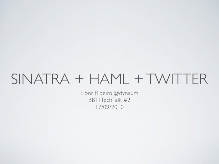 SINATRA + HAML + TWITTER         Elber Ribeiro @dynaum            BBTI TechTalk #2               17/09/2010