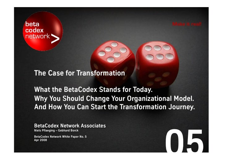 Make it real!     The case for transformation.  What the BetaCodex stands for today. Why you should change your management...