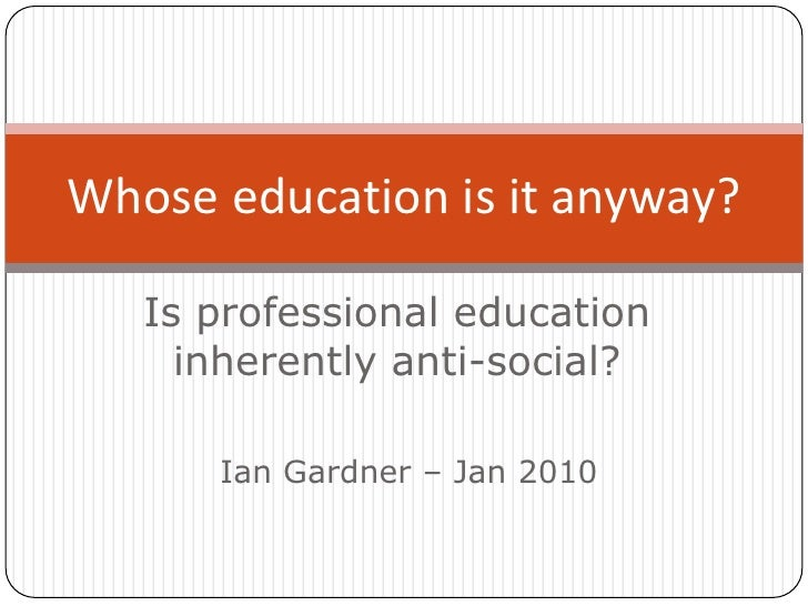 Is professional educationinherently anti-social?<br />Whose education is it anyway? <br />Ian Gardner – Jan 2010<br />