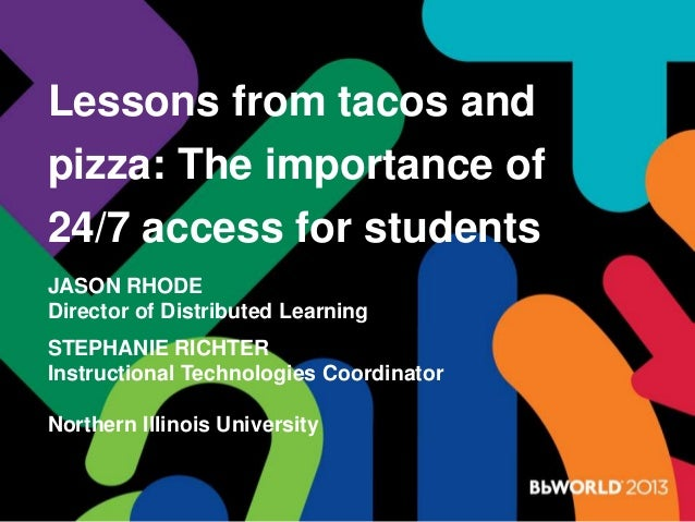 Lessons from tacos and pizza: The importance of 24/7 access for students JASON RHODE Director of Distributed Learning STEP...