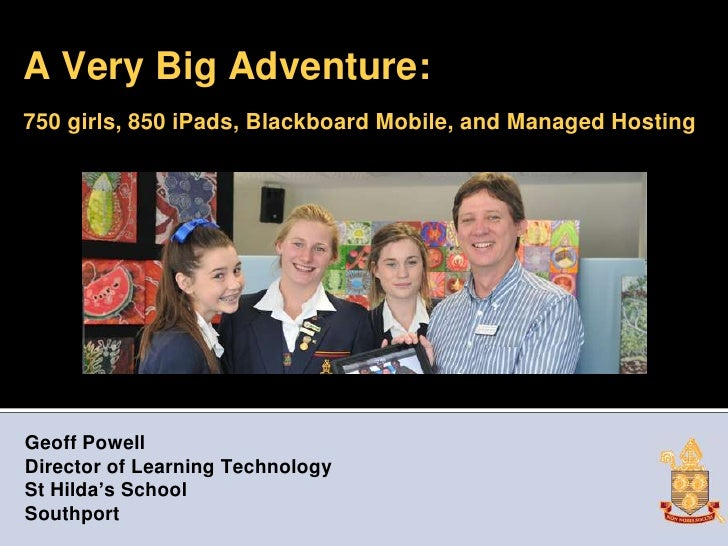 A Very Big Adventure:750 girls, 850 iPads, Blackboard Mobile, and Managed HostingGeoff PowellDirector of Learning Technolo...