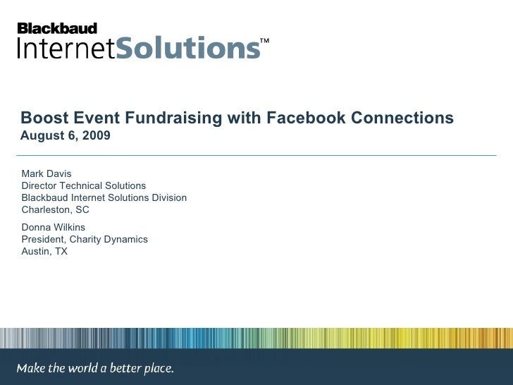Boost Event Fundraising with Facebook Connections August 6, 2009 Mark Davis Director Technical Solutions Blackbaud Interne...