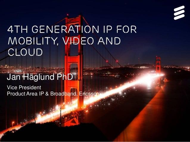 4th generation IP forMobility, Video andCloudJan Häglund PhDVice PresidentProduct Area IP & Broadband, Ericsson 4th Genera...
