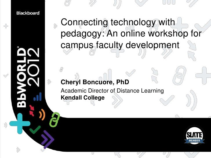 Connecting technology withpedagogy: An online workshop forcampus faculty developmentCheryl Boncuore, PhDAcademic Director ...