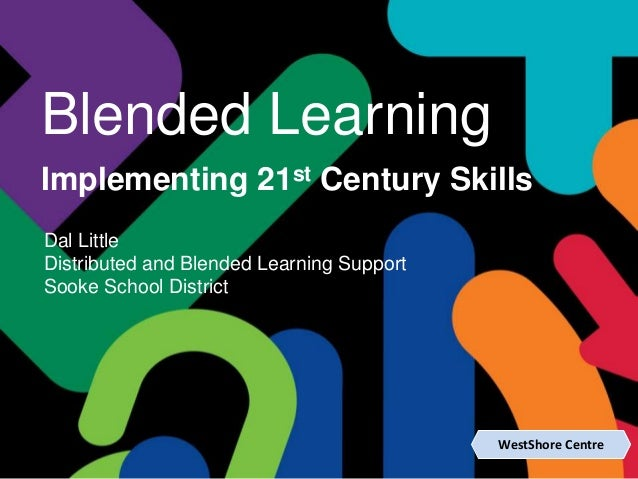 WestShore Centre Blended Learning Implementing 21st Century Skills Dal Little Distributed and Blended Learning Support Soo...