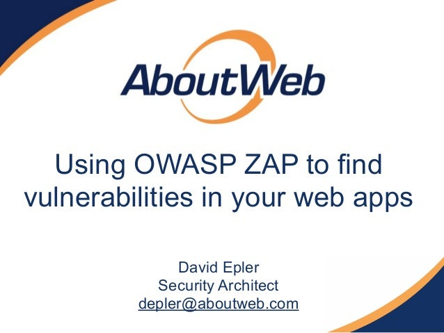 Using OWASP ZAP to find vulnerabilities in your web apps David Epler Security Architect depler@aboutweb.com
