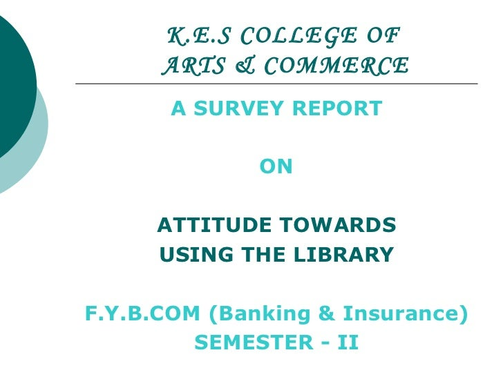 K.E.S COLLEGE OF   ARTS & COMMERCE A SURVEY REPORT  ON ATTITUDE TOWARDS USING THE LIBRARY F.Y.B.COM (Banking & Insurance) ...