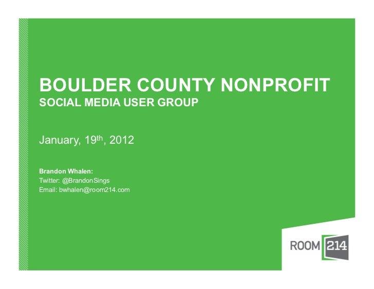BOULDER COUNTY NONPROFITSOCIAL MEDIA USER GROUPJanuary, 19th, 2012Brandon Whalen:Twitter: @BrandonSingsEmail: bwhalen@room...