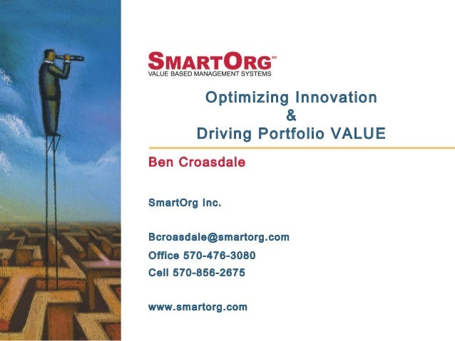 Optimizing Innovation & Driving Portfolio VALUE Ben Croasdale SmartOrg Inc. Bcroasdale@smartorg.com Office 570-476-3080 Ce...