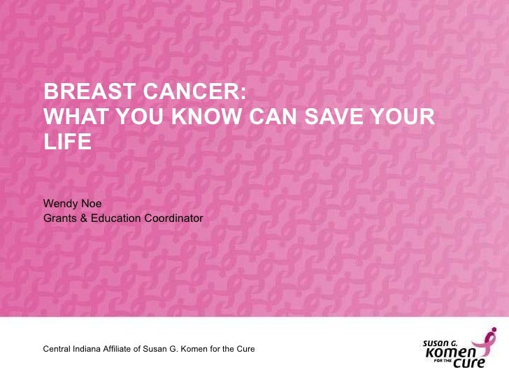 BREAST CANCER: WHAT YOU KNOW CAN SAVE YOUR LIFE Wendy Noe Grants & Education Coordinator Central Indiana Affiliate of Susa...