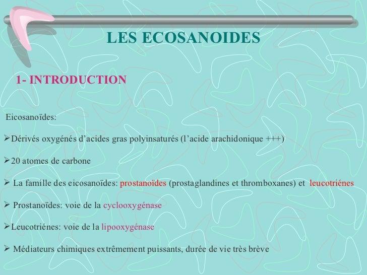 LES ECOSANOIDES   1- INTRODUCTIONEicosanoïdes:Dérivés oxygénés d'acides gras polyinsaturés (l'acide arachidonique +++)20...