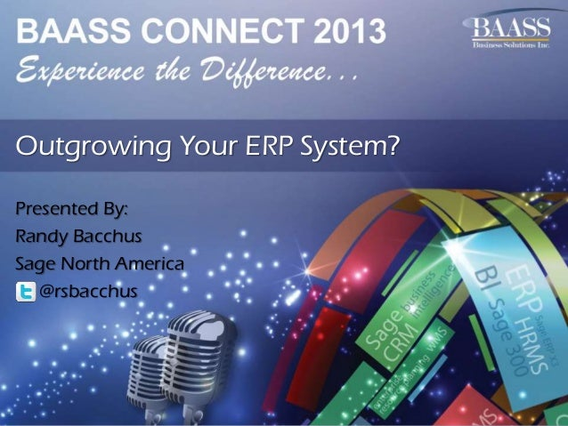 Outgrowing Your ERP System? Presented By: Randy Bacchus Sage North America @rsbacchus