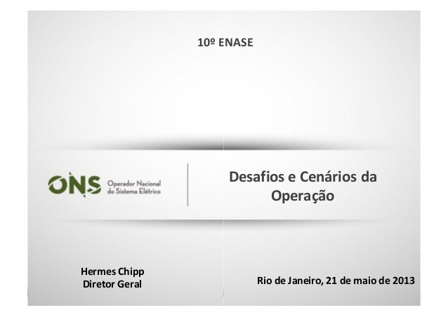 Hermes Chipp Diretor Geral 10º ENASE 1 Rio de Janeiro, 21 de maio de 2013 Desafios e Cenários da Operação 10º ENASE