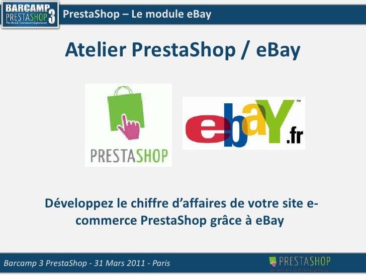 PrestaShop – Le module eBay<br />Atelier PrestaShop / eBay<br />Développez le chiffre d'affaires de votre site e-commerce ...
