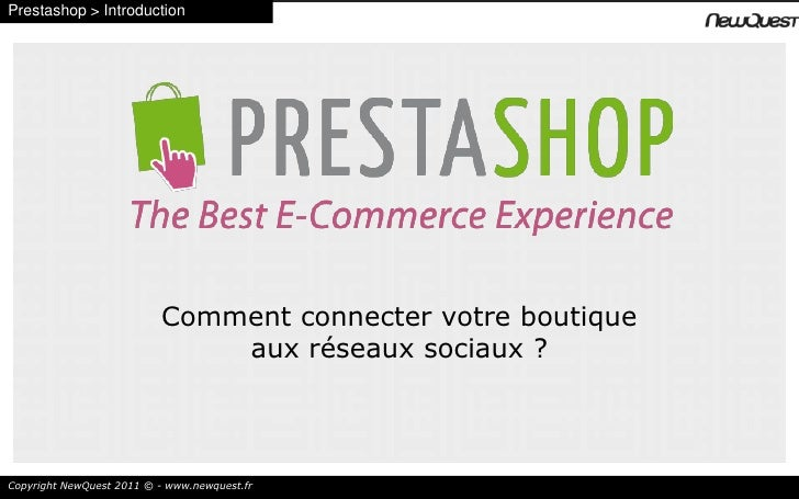Prestashop > Introduction<br />Comment connecter votre boutique <br />aux réseaux sociaux ?<br />Copyright NewQuest 2011 ©...