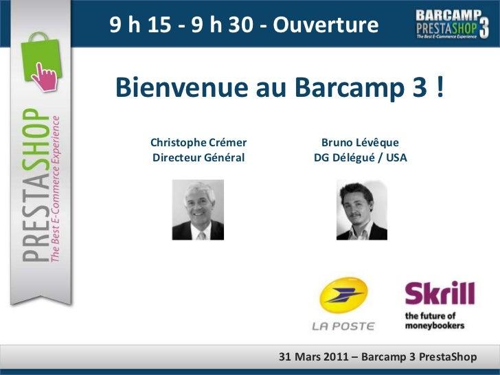 9 h 15 - 9 h 30 - Ouverture<br />Bienvenue au Barcamp 3 !<br />Christophe Crémer<br />Directeur Général<br />Bruno Lévêque...